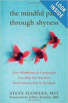 The Mindful Path through Shyness: How Mindfulness and Compassion Can Help Free You from Social Anxiety, Fear, and Avoidance: Steve Flowers M...