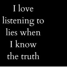 Truth! How hard is it to tell the truth.  I guess if you lie all the time, you don't know what the truth is anymore!