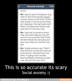 Social anxiety! Didn't know there was a name for it but is completely how I think and stuff!!!