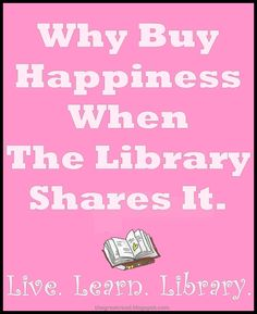"""""""Why buy happiness when the library shares it ... Live, Learn, Library"""" :-)"""