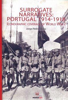 Surrogate narratives : Portugal 1914-1918 : Iconographic coverage of World War I by three illustred magazines (Ilustraçao Portuguesa, Portugal na Guerra, O Espelho) / Jorge Pedro Sousa