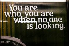 truth.. you are who you are when no one is looking ! Best quote