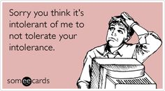 Sorry you think it's intolerant of me to not tolerate your intolerance.