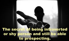 The secret of being introverted or shy person and still be able to prospecting.