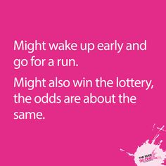Might wake up early and go for a run. Might also win the lottery, the odds are about the same.