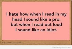 I have a limit of how long I can read to my daughter because I start to stutter. My brain reads faster than my mouth. I HATE reading out loud!