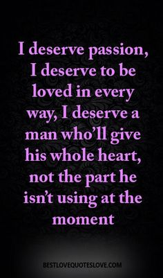 I deserve passion, I deserve to be loved in every way, I deserve a man who'll…