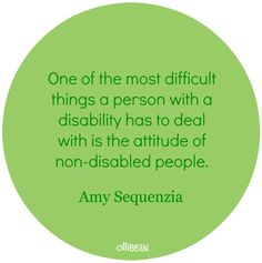 """Green circle with dark green text. """"One of the most difficult things a person with a disability has to deal with is the attitude of non-disabled people."""" Amy Sequenzia"""