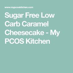 Sugar Free Low Carb Caramel Cheesecake - My PCOS Kitchen