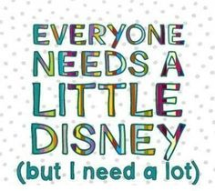 EVERYONE NEEDS A LITTLE DISNEY (but I need a lot) Yes I do! lol!
