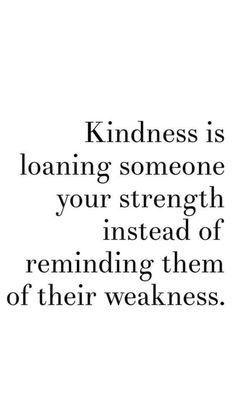 kindess is loaning someone your strength instead of reminding them of their weakness