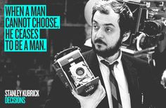 "DECISIONS ""When a man cannot choose, he ceases to be a man.""Stanley Kubrick"
