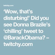 'Wow, that's disturbing!' Did you see Donna Brazile's 'chilling' tweet to @BarackObama? – twitchy.com