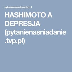 HASHIMOTO A DEPRESJA (pytanienasniadanie.tvp.pl)