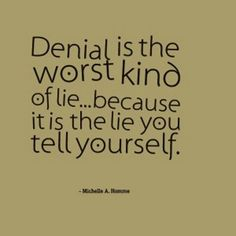 Denial is the worst kind of lie.because it is the lie you tell yourself. Great Quotes, Quotes To Live By, Inspirational Quotes, Denial Quotes, Truth Hurts Quotes, Narcissist Quotes, Words Quotes, Sayings, Celebrate Recovery