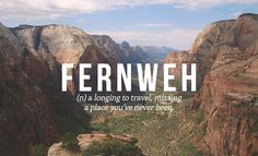 Fernweh: (n.) a longing to travel, missing a place you've never been