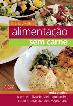 Alimentação sem Carne - O primeiro livro brasileiro que ensina como montar sua dieta vegetariana