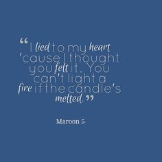 I lied to my heart 'cause I thought you felt it. You can't light a fire if the candle's melted. Unkiss Me. Maroon 5.