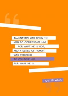Imagination was given to man to compensate him for what he is not, and a sense of humor was provided to console him for what he is. -Oscar Wilde