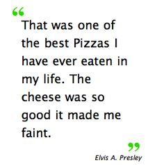 """""""That was one of the best Pizzas I have ever eaten in my life. The cheese was so good it made me faint."""" ~Elvis Presley    Hey, visit my """"Immaculate thoughts"""" pins, they miss you..."""