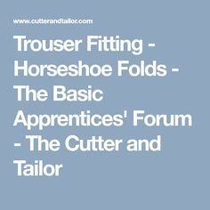 Trouser Fitting - Horseshoe Folds - The Basic Apprentices' Forum - The Cutter and Tailor