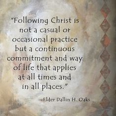"Christ is not a casual or occasional practice but a continuous commitment and way of life that applies at all times and in all places."" -Elder Dallin H. Gospel Quotes, Lds Quotes, Great Quotes, Quotes To Live By, Prophet Quotes, Christ Quotes, Peace Quotes, General Conference Quotes, Church Quotes"