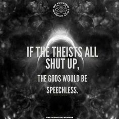 Atheism, Religion, God is Imaginary. If the theists all shut up, the gods would be speechless.
