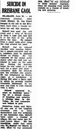 Morning Bulletin Rockhampton, Tuesday 21 June 1949, page 1. SUICIDE IN BRISBANE GAOL BRISBANE, June 20. - An interstate ' criminal, James Leslie Shinell, 33, was found hanged in his cell in the Bris- bane Gaol when a warder en- tered his cell this morning. Shinell had used the cell towel and a strip of blanket to form a rope and had tied it to the bars of the grille above the door. He jumped from a small table after tying the rope around his neck.