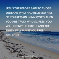 """John 8:31–32  Jesus therefore said to those Judeans who had believed him, """"If you remain in my word, then you are truly my disciples. You will know the truth, and the truth will make you free."""""""