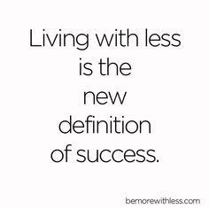 Living with Less is the New Definition of Success - Be More with Less…