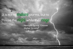 """""""It is not to endure storms, but to choose the right while they rage."""" - Henry B. Eyring """"Choose Higher Ground"""""""
