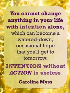 You cannot change anything in your life with intention alone, which can become a watered-down, occasional hope that you'll get to tomorrow. Intention without action is useless. - Caroline Myss: