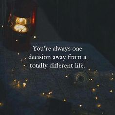 Youre always one decision away from a totally different life..