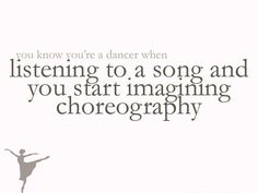 very true..or when you know every beat of the song because you've spent hours and hours dancing to it before.