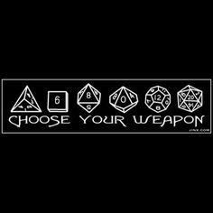"i actually have a tshirt with this on it.. lol ..............Dungeons and Dragons dice ""choose your weapon"""