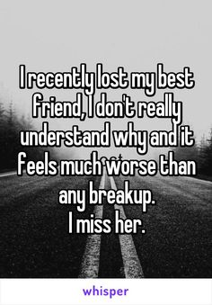I recently lost my best friend, I don't really understand why and it feels much worse than any breakup. I miss her.