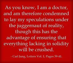 As you know, I am a doctor, and am therefore condemned to lay my speculations under the juggernaut of reality, though this has the advantage of ensuring that everything lacking in solidity will be crushed. Carl Jung, Letters Vol. 1, Pages 39-41.