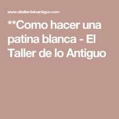 **Como hacer una patina blanca - El Taller de lo Antiguo
