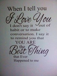 When I tell you I love you, I don't say it out of habit or to make conversation.  I say it to remind you that you are the best thing that ever happened to me.