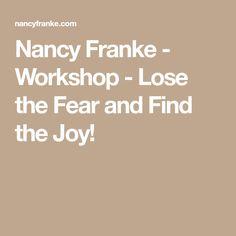 Nancy Franke - Workshop - Lose the Fear and Find the Joy!