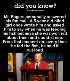 Rogers personally answered his fan mail. A blind girl once wrote him and asked him to say when he was feeding his fish because she was worried about them and couldn't see. From that moment on, every time he fed the fish, he said it out loud. The More You Know, Good To Know, Did You Know, Mr Rogers Quote, Blind Girl, Be My Hero, Wtf Fun Facts, Random Facts, Human Kindness