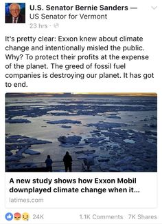 It's pretty clear: Exxon knew about climate change and intentionally misled the public. Why? To protect their profits at the expense of the planet. The greed of fossil fuel companies of destroying our planet. It has got to end. -- Bernie Sanders