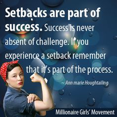 Setbacks are part of success. Success is never absent of challenge. If you experience a setback remember that it's part of the process.   ~Ann marie Houghtailing
