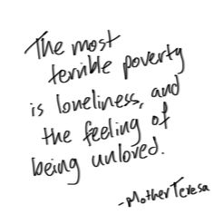 Loneliness.  Mother Teresa, Roman Catholic nun residing in India 1910-1997.  Lack of love is worse than lack of money.