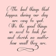the bad things that happen during our day are easy to spot. it's the good things we need to look for and cherish no matter how small they are.