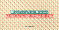 6 Blogs Every Small Business Should Be Taking Inspiration From – Part 2
