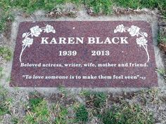 "Karen Black | Actress | Birth: July 1, 1939 | Death: August 8, 2013 | Cause of Death: Periampullary Cancer | Burial: Eternal Hills Memorial Park, Oceanside, California | Inscription: Beloved actress, writer, wife mother and friend. ""To love someone is to make them feel seen""-KB"
