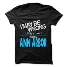 (Tshirt Most Sell) I May Be Wrong But I Highly Doubt It I am From Ann Arbor 99 Cool City Shirt Coupon 15% Hoodies, Tee Shirts