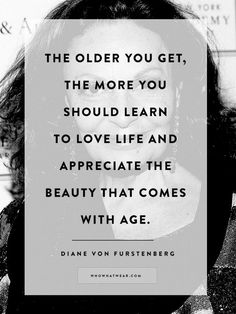 """""""The older you get, the more you should learn to love life and appreciate the beauty that comes with age."""" - Diane Von Furstenberg"""