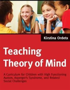 Teaching Theory of Mind: A Curriculum for Children with High Functioning Autism, Aspergers Syndrome, and Related Social Chal